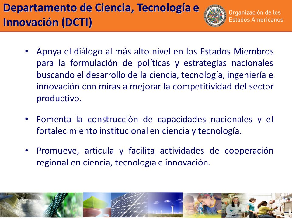 Departamento de Ciencia, Tecnología e Innovación (DCTI) Apoya el diálogo al más alto nivel en los Estados Miembros para la formulación de políticas y estrategias nacionales buscando el desarrollo de la ciencia, tecnología, ingeniería e innovación con miras a mejorar la competitividad del sector productivo.