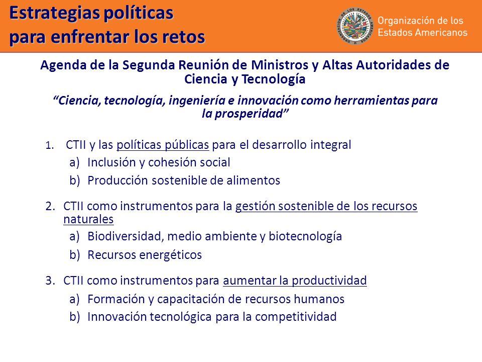 Estrategias políticas para enfrentar los retos Agenda de la Segunda Reunión de Ministros y Altas Autoridades de Ciencia y Tecnología Ciencia, tecnología, ingeniería e innovación como herramientas para la prosperidad 1.
