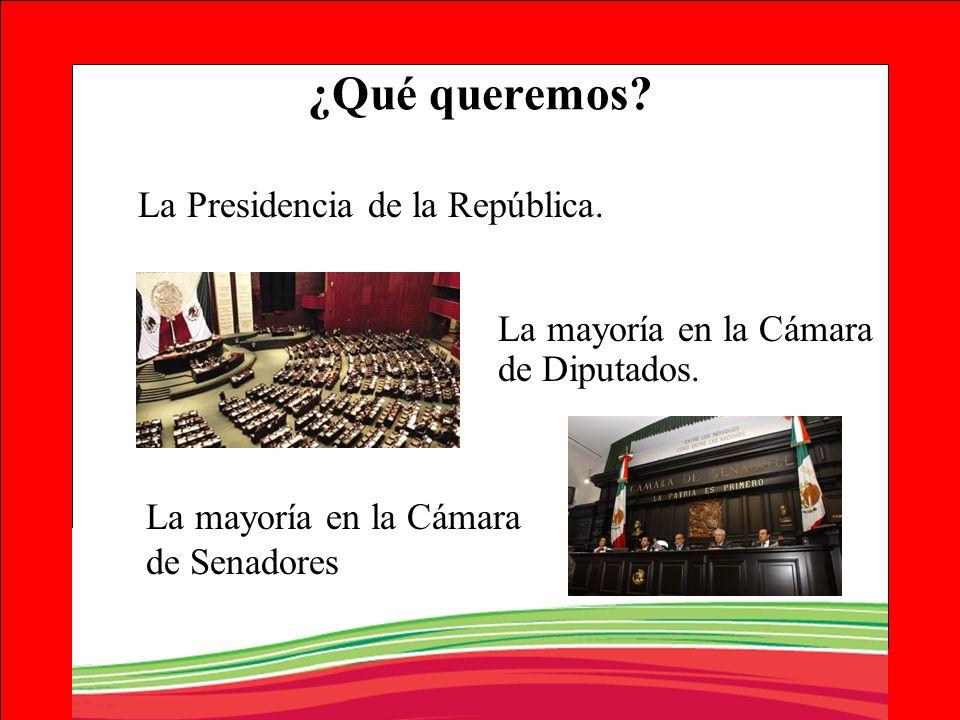 ¿Qué queremos? La Presidencia de la República. La mayoría en la Cámara de Diputados. La mayoría en la Cámara de Senadores