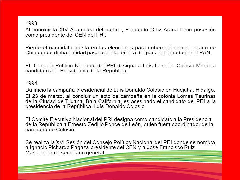 1993 Al concluir la XIV Asamblea del partido, Fernando Ortiz Arana tomo posesión como presidente del CEN del PRI. Pierde el candidato priísta en las e