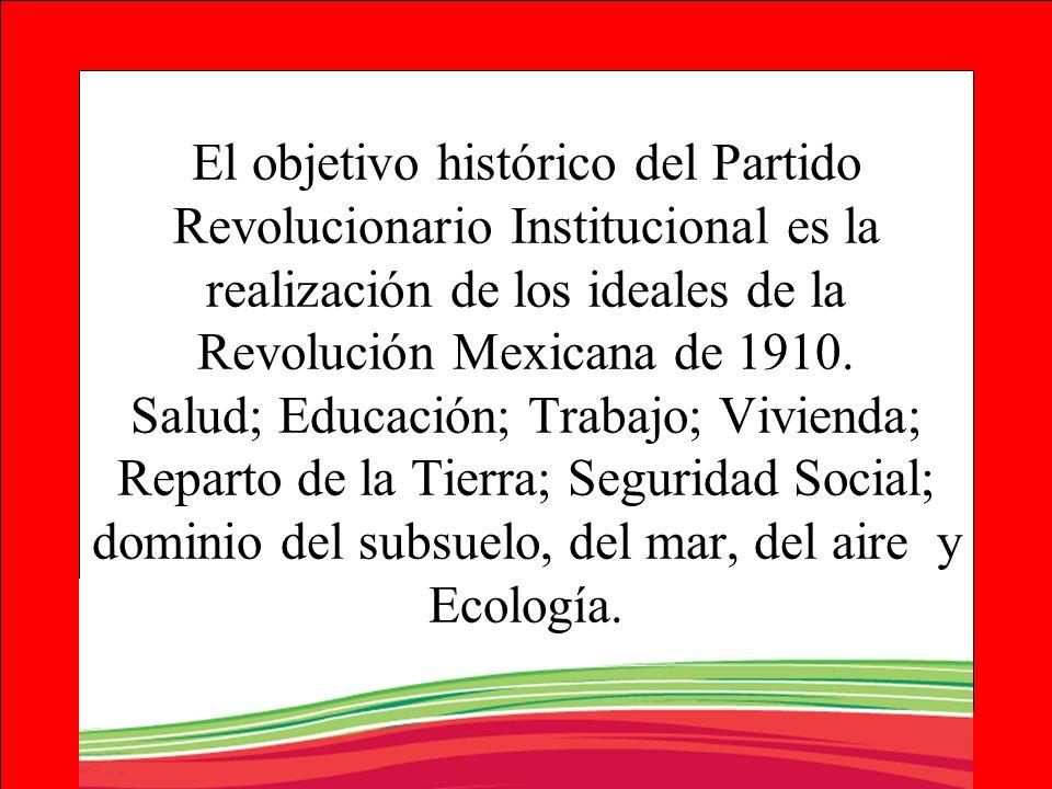 El objetivo histórico del Partido Revolucionario Institucional es la realización de los ideales de la Revolución Mexicana de 1910. Salud; Educación; T