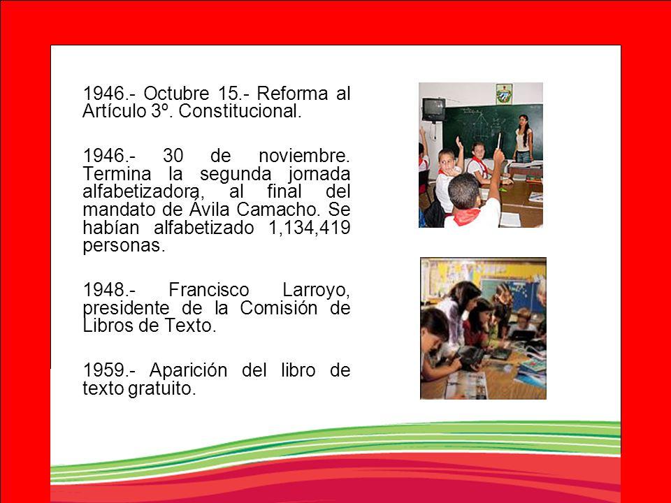 1946.- Octubre 15.- Reforma al Artículo 3º. Constitucional. 1946.- 30 de noviembre. Termina la segunda jornada alfabetizadora, al final del mandato de