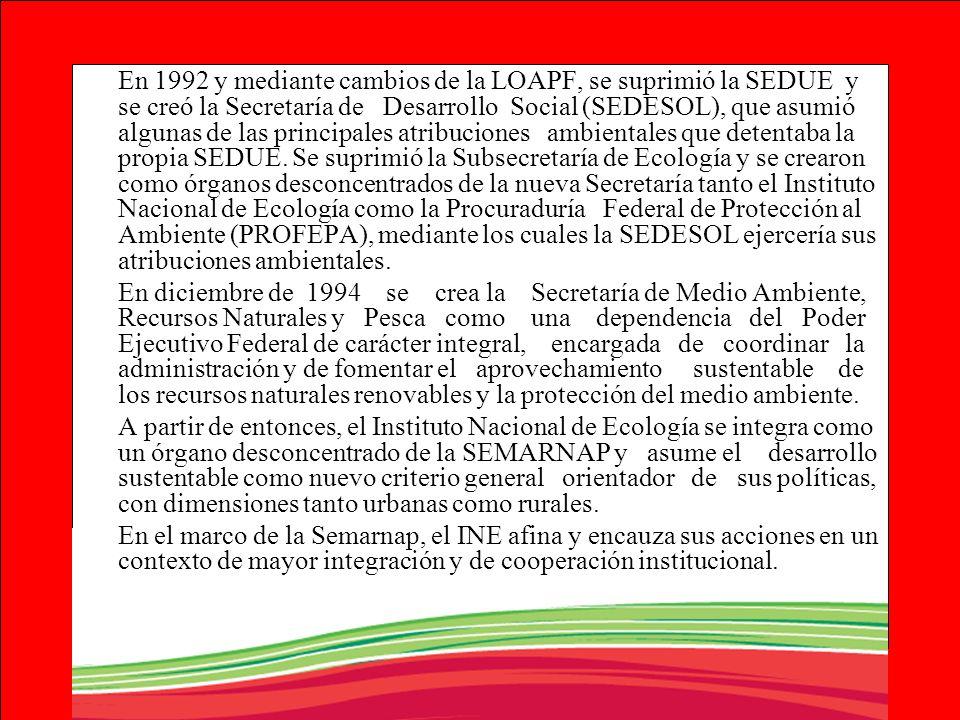 En 1992 y mediante cambios de la LOAPF, se suprimió la SEDUE y se creó la Secretaría de Desarrollo Social (SEDESOL), que asumió algunas de las princip