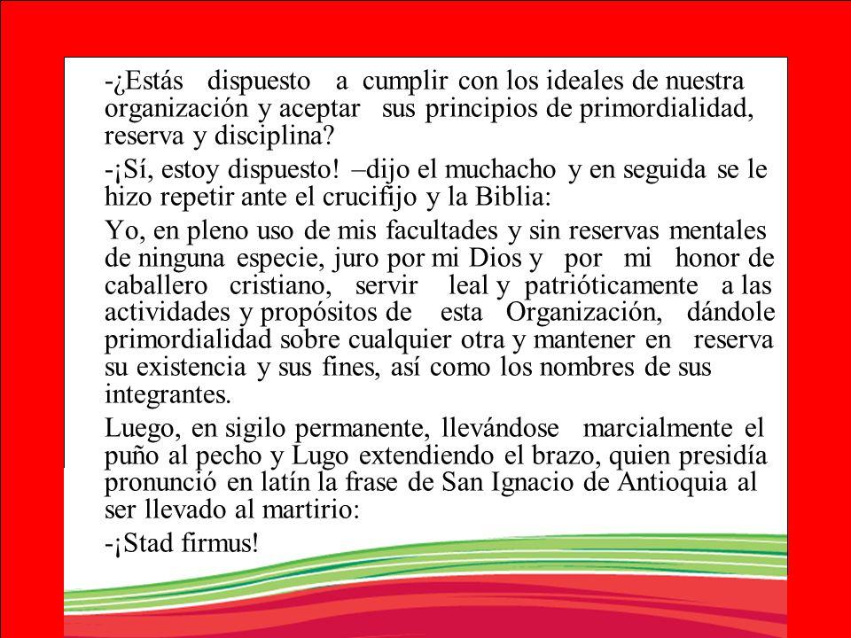 -¿Estás dispuesto a cumplir con los ideales de nuestra organización y aceptar sus principios de primordialidad, reserva y disciplina? -¡Sí, estoy disp
