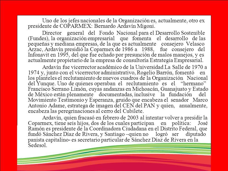 Uno de los jefes nacionales de la Organización es, actualmente, otro ex presidente de COPARMEX: Bernardo Ardavín Migoni. Director general del Fondo Na