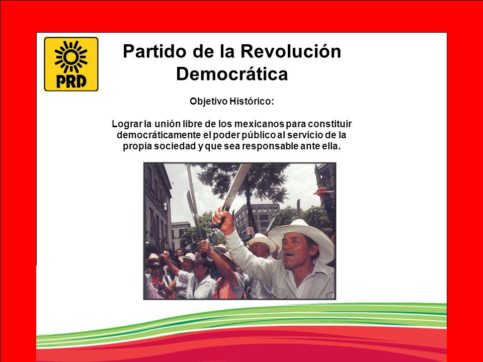Partido de la Revolución Democrática Objetivo Histórico: Lograr la unión libre de los mexicanos para constituir democráticamente el poder público al s