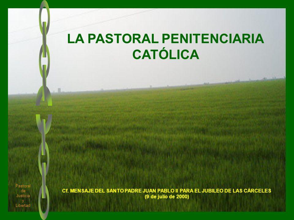 1 LA PASTORAL PENITENCIARIA CATÓLICA Pastoral de Justicia y Libertad Cf. MENSAJE DEL SANTO PADRE JUAN PABLO II PARA EL JUBILEO DE LAS CÁRCELES (9 de j