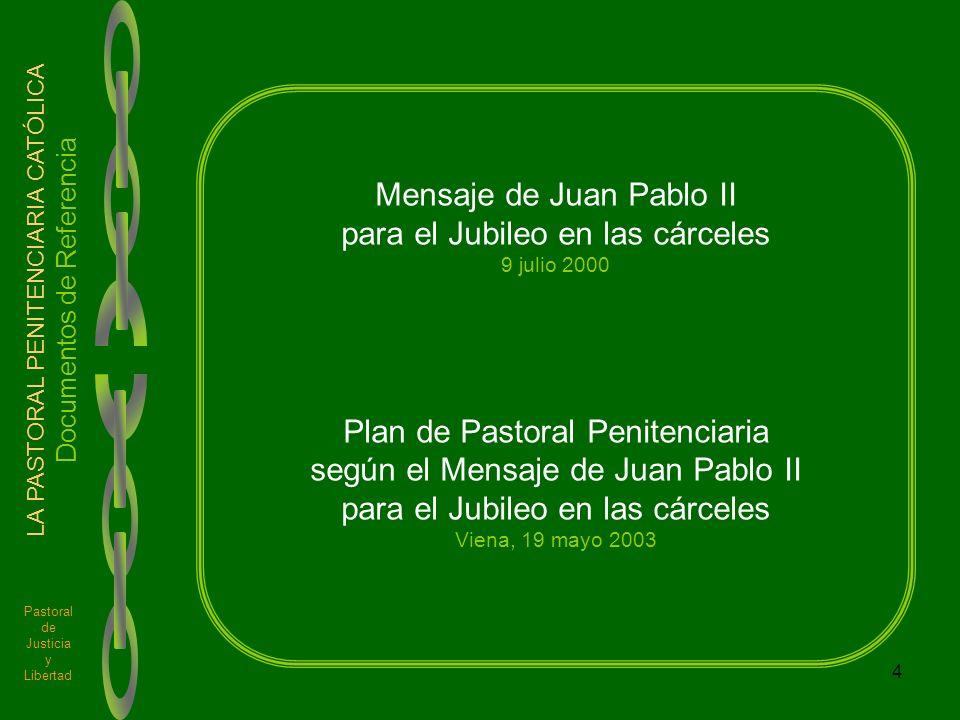 4 Pastoral de Justicia y Libertad LA PASTORAL PENITENCIARIA CATÓLICA Documentos de Referencia Mensaje de Juan Pablo II para el Jubileo en las cárceles