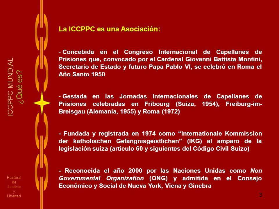 3 Pastoral de Justicia y Libertad ICCPPC MUNDIAL ¿Qué es? La ICCPPC es una Asociación: - Concebida en el Congreso Internacional de Capellanes de Prisi