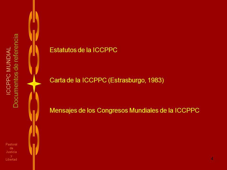 4 Pastoral de Justicia y Libertad ICCPPC MUNDIAL Documentos de referencia Estatutos de la ICCPPC Carta de la ICCPPC (Estrasburgo, 1983) Mensajes de lo
