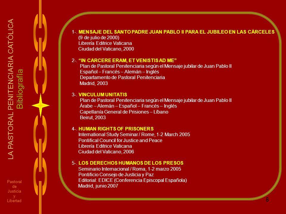 8 Pastoral de Justicia y Libertad LA PASTORAL PENITENCIARIA CATÓLICA Bibliografía 1-. MENSAJE DEL SANTO PADRE JUAN PABLO II PARA EL JUBILEO EN LAS CÁR