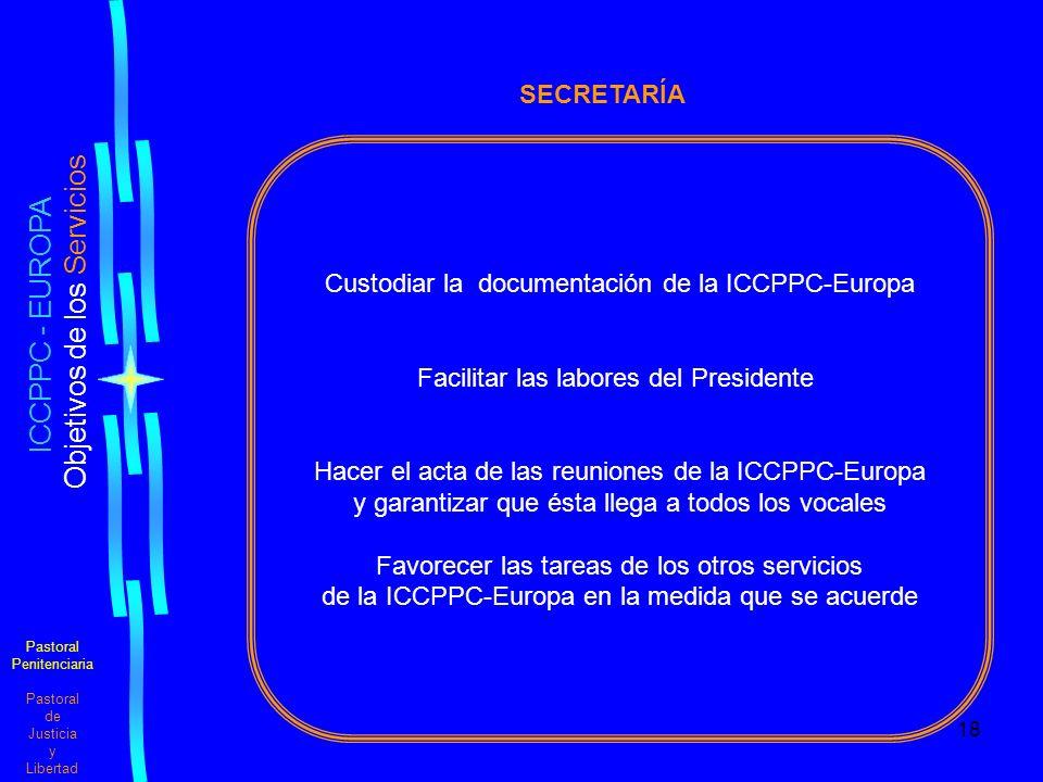 18 Pastoral Penitenciaria Pastoral de Justicia y Libertad ICCPPC - EUROPA Objetivos de los Servicios SECRETARÍA Custodiar la documentación de la ICCPPC-Europa Facilitar las labores del Presidente Hacer el acta de las reuniones de la ICCPPC-Europa y garantizar que ésta llega a todos los vocales Favorecer las tareas de los otros servicios de la ICCPPC-Europa en la medida que se acuerde