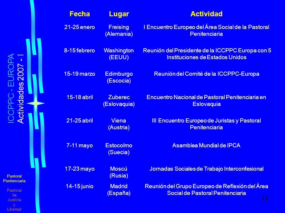 19 Pastoral Penitenciaria Pastoral de Justicia y Libertad ICCPPC - EUROPA Actividades 2007 - I FechaLugarActividad 21-25 eneroFreising (Alemania) I Encuentro Europeo del Área Social de la Pastoral Penitenciaria 8-15 febreroWashington (EEUU) Reunión del Presidente de la ICCPPC Europa con 5 Instituciones de Estados Unidos 15-19 marzoEdimburgo (Escocia) Reunión del Comité de la ICCPPC-Europa 15-18 abrilZuberec (Eslovaquia) Encuentro Nacional de Pastoral Penitenciaria en Eslovaquia 21-25 abrilViena (Austria) III Encuentro Europeo de Juristas y Pastoral Penitenciaria 7-11 mayoEstocolmo (Suecia) Asamblea Mundial de IPCA 17-23 mayoMoscú (Rusia) Jornadas Sociales de Trabajo Interconfesional 14-15 junioMadrid (España) Reunión del Grupo Europeo de Reflexión del Área Social de Pastoral Penitenciaria