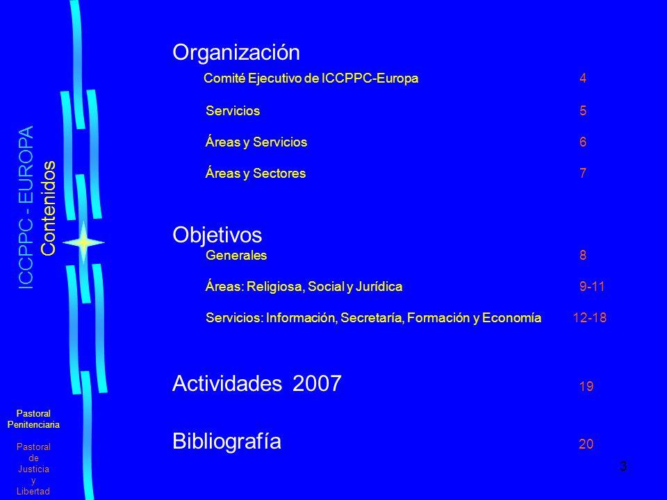 3 Pastoral Penitenciaria Pastoral de Justicia y Libertad Organización Comité Ejecutivo de ICCPPC-Europa 4 Servicios 5 Áreas y Servicios 6 Áreas y Sectores 7 Objetivos Generales 8 Áreas: Religiosa, Social y Jurídica 9-11 Servicios: Información, Secretaría, Formación y Economía12-18 Actividades 2007 19 Bibliografía 20 ICCPPC - EUROPA Contenidos