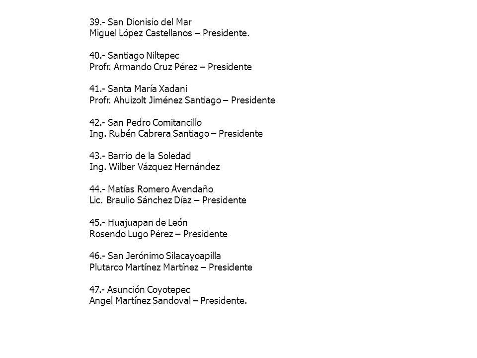 39.- San Dionisio del Mar Miguel López Castellanos – Presidente. 40.- Santiago Niltepec Profr. Armando Cruz Pérez – Presidente 41.- Santa María Xadani