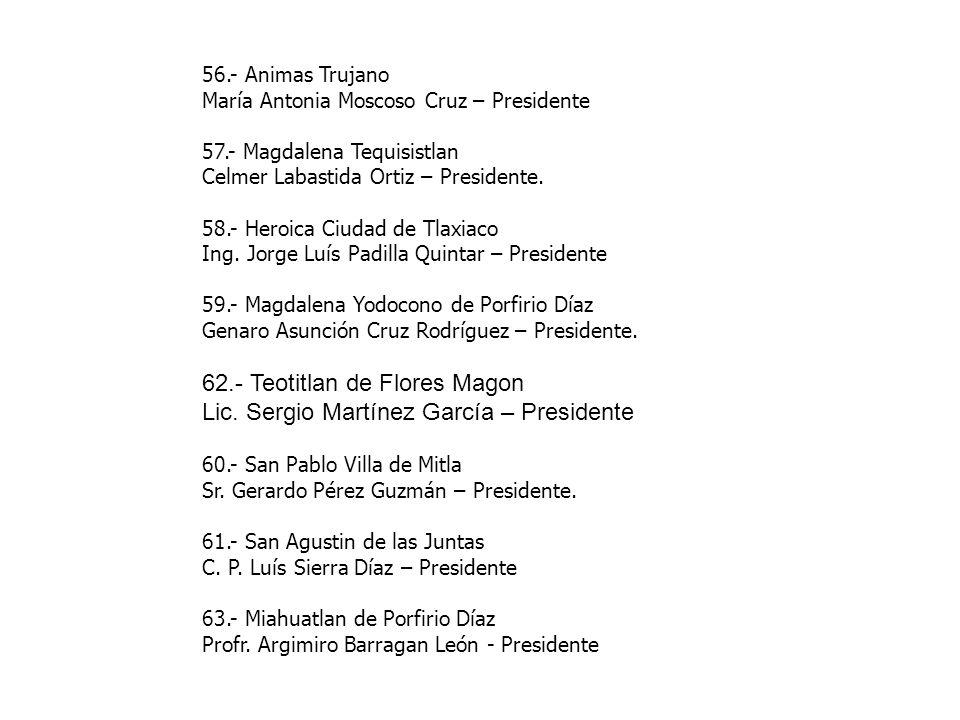 56.- Animas Trujano María Antonia Moscoso Cruz – Presidente 57.- Magdalena Tequisistlan Celmer Labastida Ortiz – Presidente. 58.- Heroica Ciudad de Tl