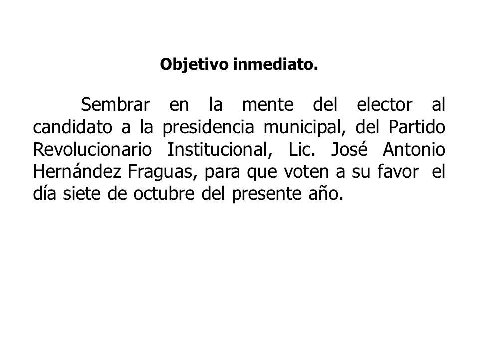 Objetivo inmediato. Sembrar en la mente del elector al candidato a la presidencia municipal, del Partido Revolucionario Institucional, Lic. José Anton