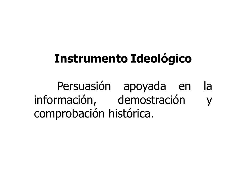 Instrumento Ideológico Persuasión apoyada en la información, demostración y comprobación histórica.