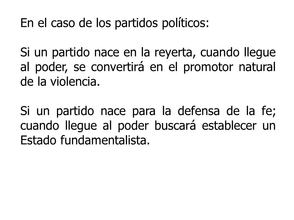 En el caso de los partidos políticos: Si un partido nace en la reyerta, cuando llegue al poder, se convertirá en el promotor natural de la violencia.