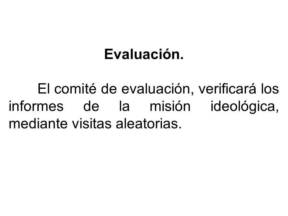 Evaluación. El comité de evaluación, verificará los informes de la misión ideológica, mediante visitas aleatorias.