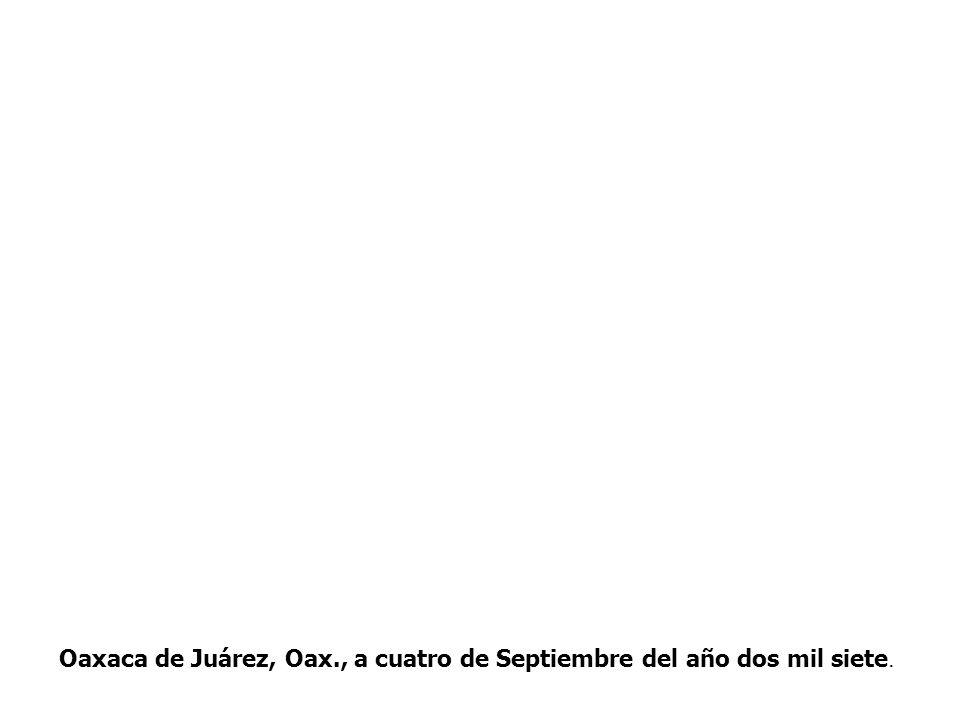 Oaxaca de Juárez, Oax., a cuatro de Septiembre del año dos mil siete.
