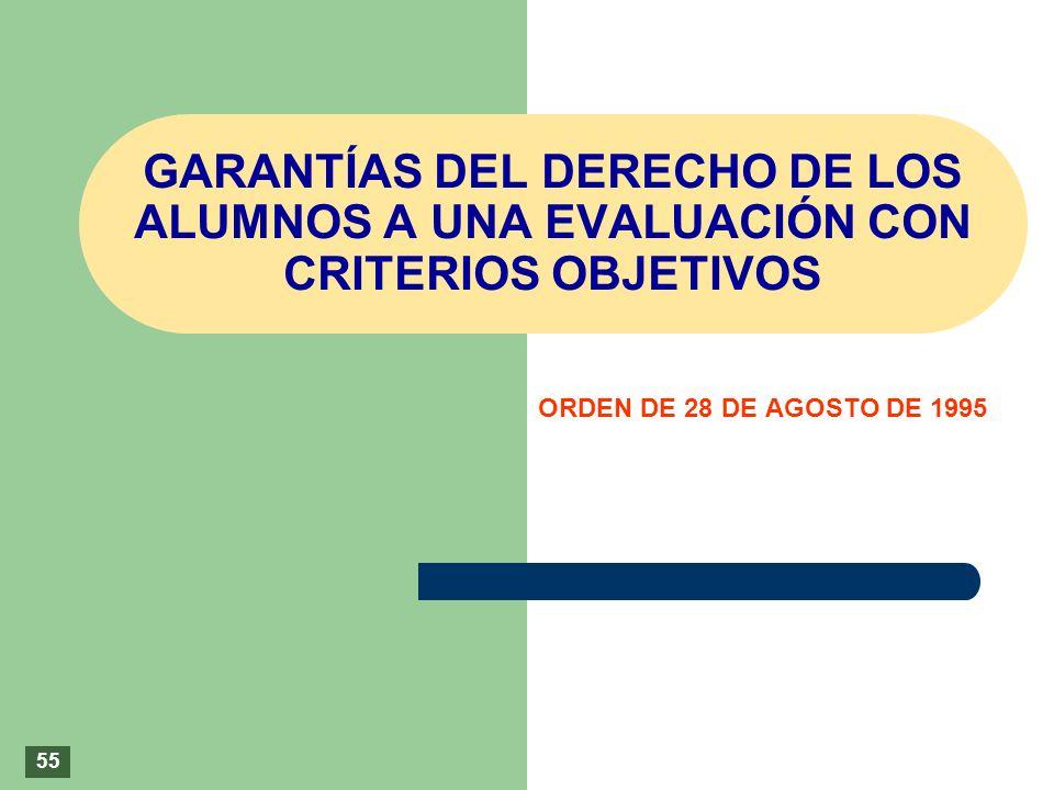 GARANTÍAS DEL DERECHO DE LOS ALUMNOS A UNA EVALUACIÓN CON CRITERIOS OBJETIVOS ORDEN DE 28 DE AGOSTO DE 1995 55
