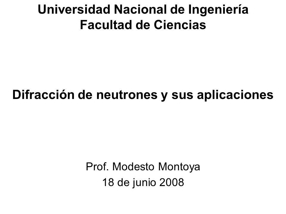 Universidad Nacional de Ingeniería Facultad de Ciencias Difracción de neutrones y sus aplicaciones Prof. Modesto Montoya 18 de junio 2008
