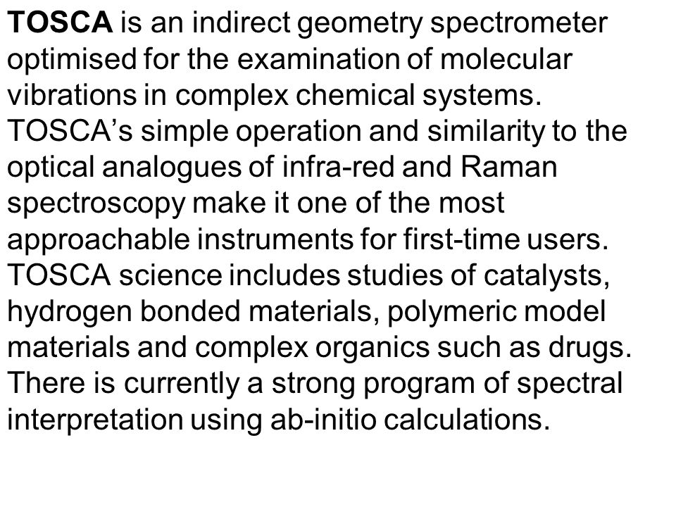 TOSCA is an indirect geometry spectrometer optimised for the examination of molecular vibrations in complex chemical systems. TOSCAs simple operation