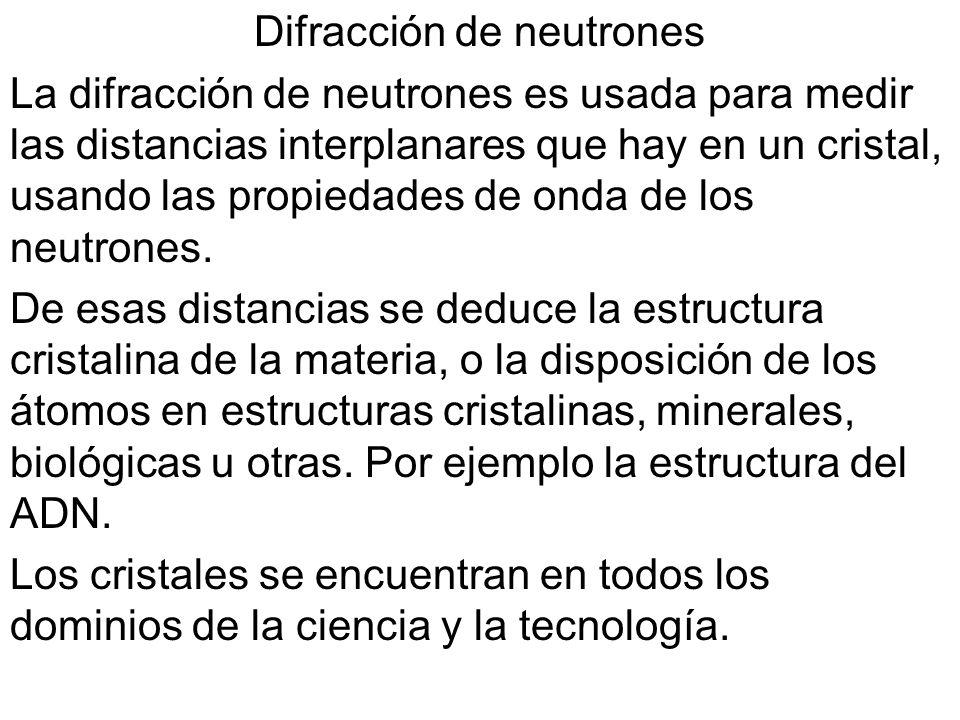 Difracción de neutrones La difracción de neutrones es usada para medir las distancias interplanares que hay en un cristal, usando las propiedades de o