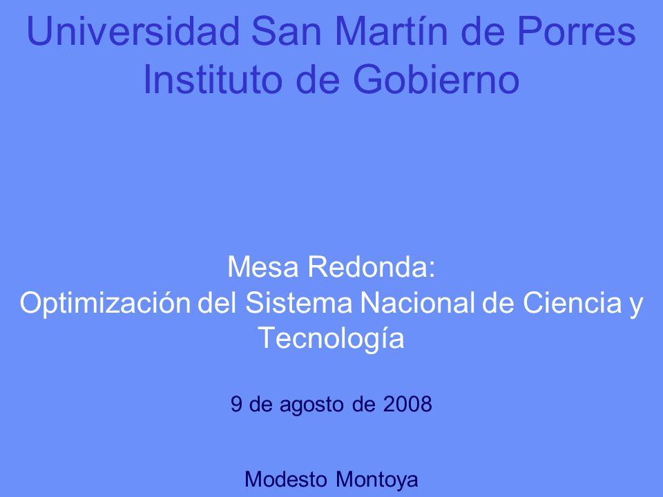 Universidad San Martín de Porres Instituto de Gobierno Mesa Redonda: Optimización del Sistema Nacional de Ciencia y Tecnología 9 de agosto de 2008 Modesto Montoya