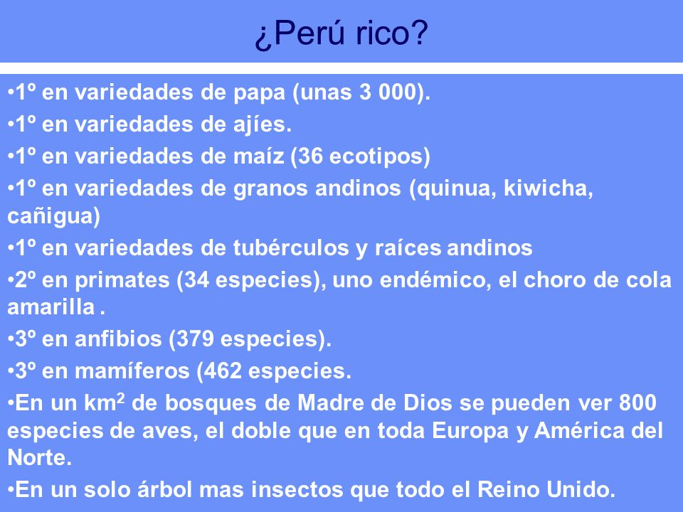 ¿Perú rico? 1º en variedades de papa (unas 3 000). 1º en variedades de ajíes. 1º en variedades de maíz (36 ecotipos) 1º en variedades de granos andino
