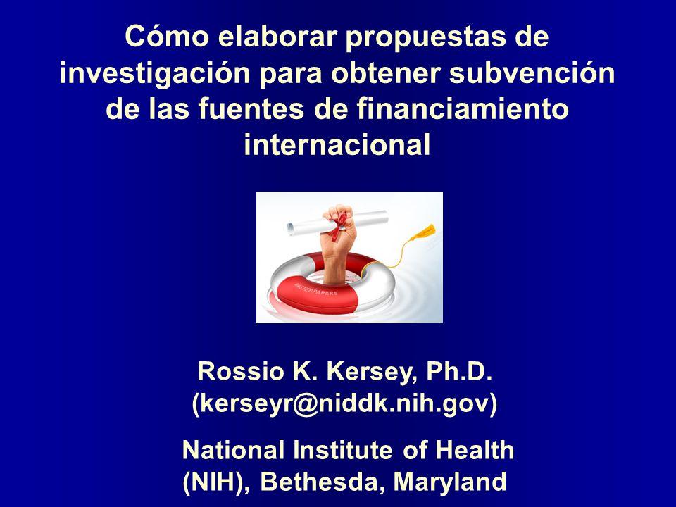 Cómo elaborar propuestas de investigación para obtener subvención de las fuentes de financiamiento internacional Rossio K. Kersey, Ph.D. (kerseyr@nidd