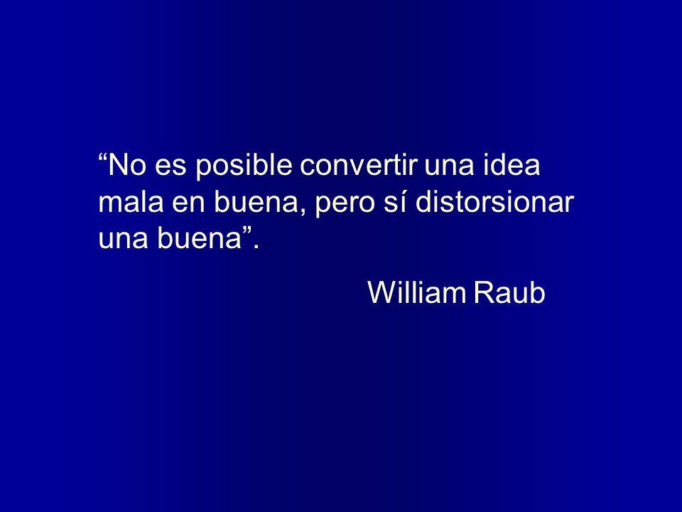 No es posible convertir una idea mala en buena, pero sí distorsionar una buena. William Raub