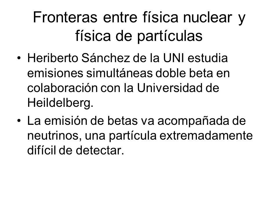 Fronteras entre física nuclear y física de partículas Heriberto Sánchez de la UNI estudia emisiones simultáneas doble beta en colaboración con la Universidad de Heildelberg.