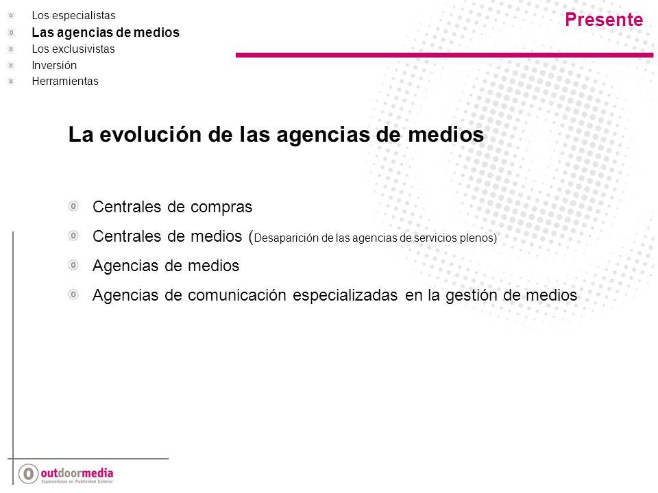 Presente AEGISPOSTERSCOPE (Europe) CARAT VIZEUM MEDIASAL WPPKINETIC (PORTLAND & PPL) FOCUS MEDIA (Spain) GROUP M (MEDIA BUYER) MEDIAEDGE: CIA MINDSHARE MEDITERRANEA DE MEDIOS RED DE MEDIOS METS GLOBAL MEDIACOM INTERPUBLICUNIVERSAL MEDIA CICM INICIATIVES HAVASMEDIA PLANNING (Outdoor Specialist In Home) ARENA OMNICOM GROUPPHD OMD PUBLICIS GROUPZENITH MEDIA OPTIMEDIA DIRECT MEDIA STARCOMMEDIAKEYS INDEPENDIENTES Y MEDIA SINTESIS ORANGE MEDIA MEDIA WORKS DATAPLANNING Los especialistas Las agencias de medios en España Los exclusivistas Inversión Herramientas Solo cuatro de los grupos que operan en España cuentan con un especialista de exterior.