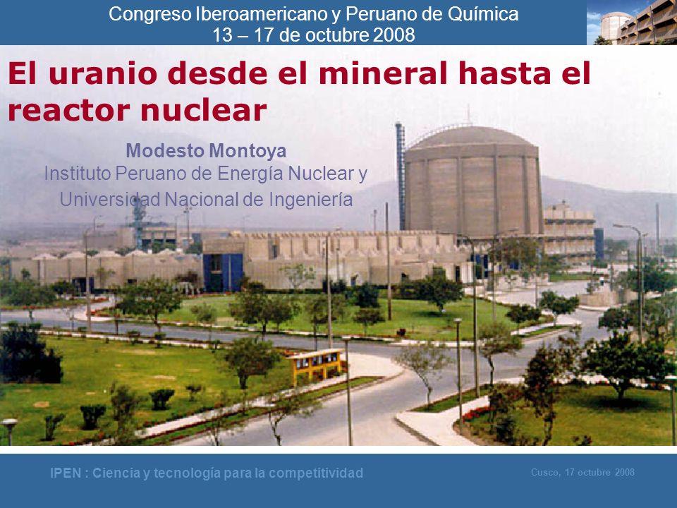 IPEN : Ciencia y tecnología para la competitividad Cusco, 17 octubre 2008 El uranio desde el mineral hasta el reactor nuclear Modesto Montoya Institut