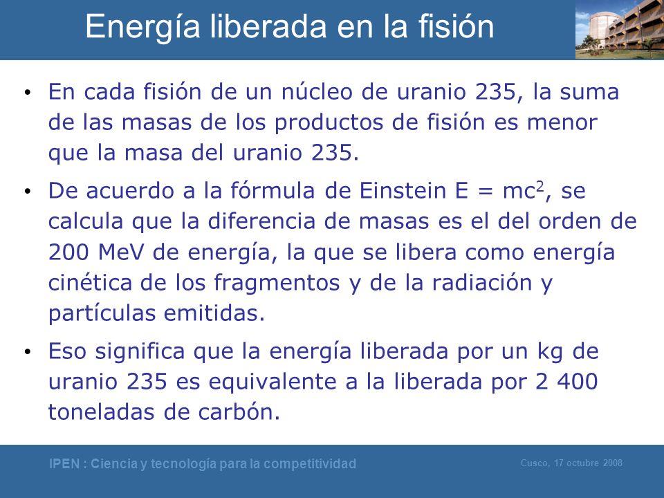 IPEN : Ciencia y tecnología para la competitividad Cusco, 17 octubre 2008 Energía liberada en la fisión En cada fisión de un núcleo de uranio 235, la