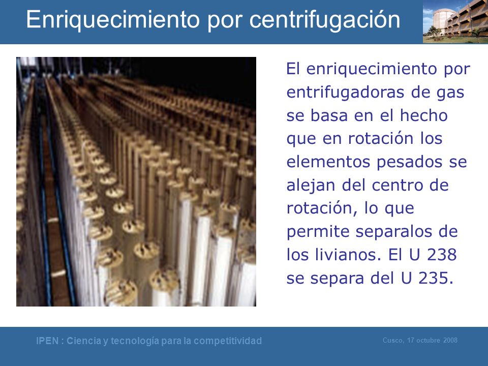 IPEN : Ciencia y tecnología para la competitividad Cusco, 17 octubre 2008 El enriquecimiento por entrifugadoras de gas se basa en el hecho que en rota