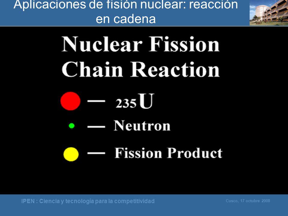 IPEN : Ciencia y tecnología para la competitividad Cusco, 17 octubre 2008 Aplicaciones de fisión nuclear: reacción en cadena