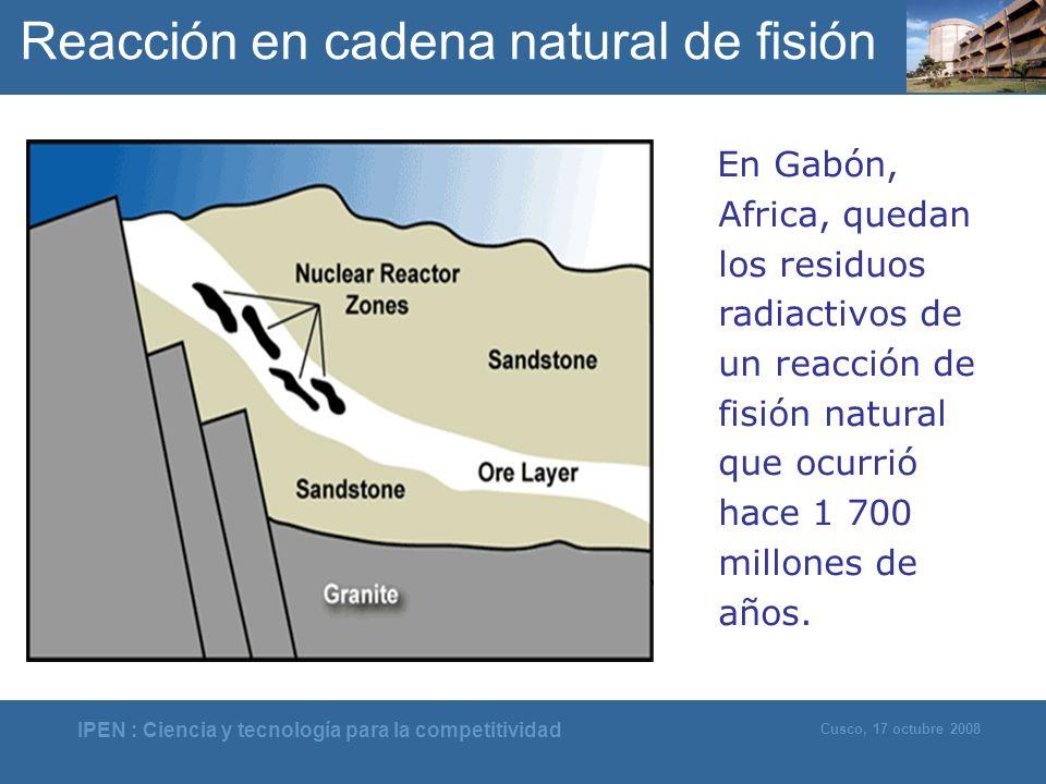 IPEN : Ciencia y tecnología para la competitividad Cusco, 17 octubre 2008 En Gabón, Africa, quedan los residuos radiactivos de un reacción de fisión n
