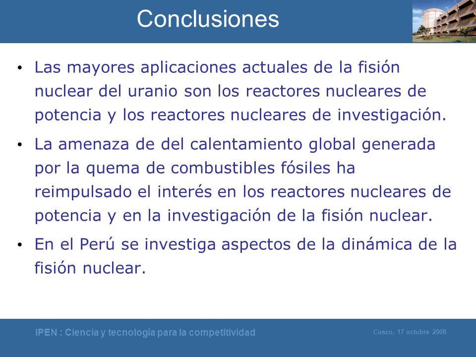 IPEN : Ciencia y tecnología para la competitividad Cusco, 17 octubre 2008 Conclusiones Las mayores aplicaciones actuales de la fisión nuclear del uran