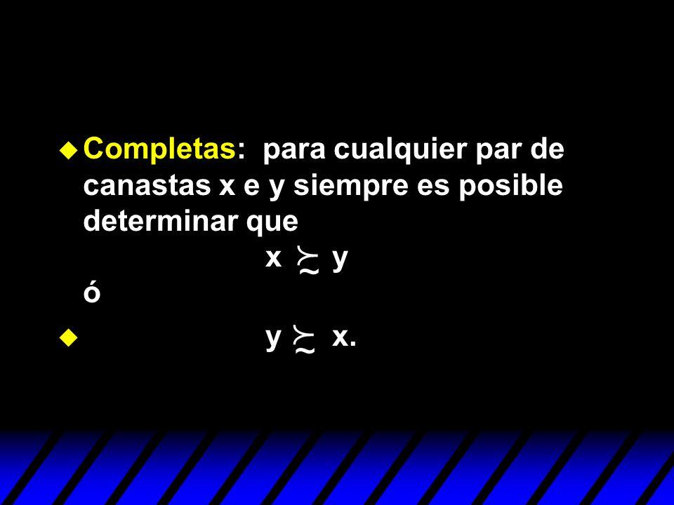 u Completas: para cualquier par de canastas x e y siempre es posible determinar que x y ó u y x. ~ ~