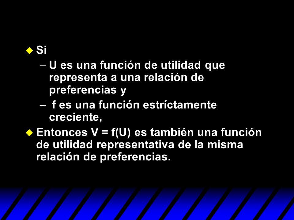 u Si –U es una función de utilidad que representa a una relación de preferencias y – f es una función estríctamente creciente, u Entonces V = f(U) es