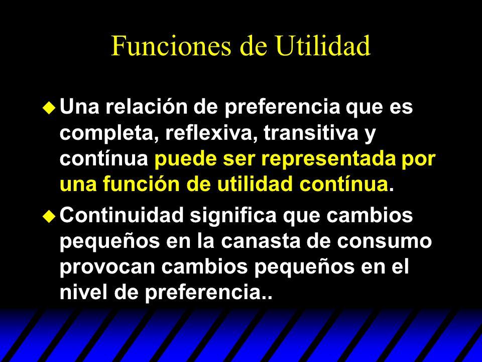 Funciones de Utilidad u Una relación de preferencia que es completa, reflexiva, transitiva y contínua puede ser representada por una función de utilid