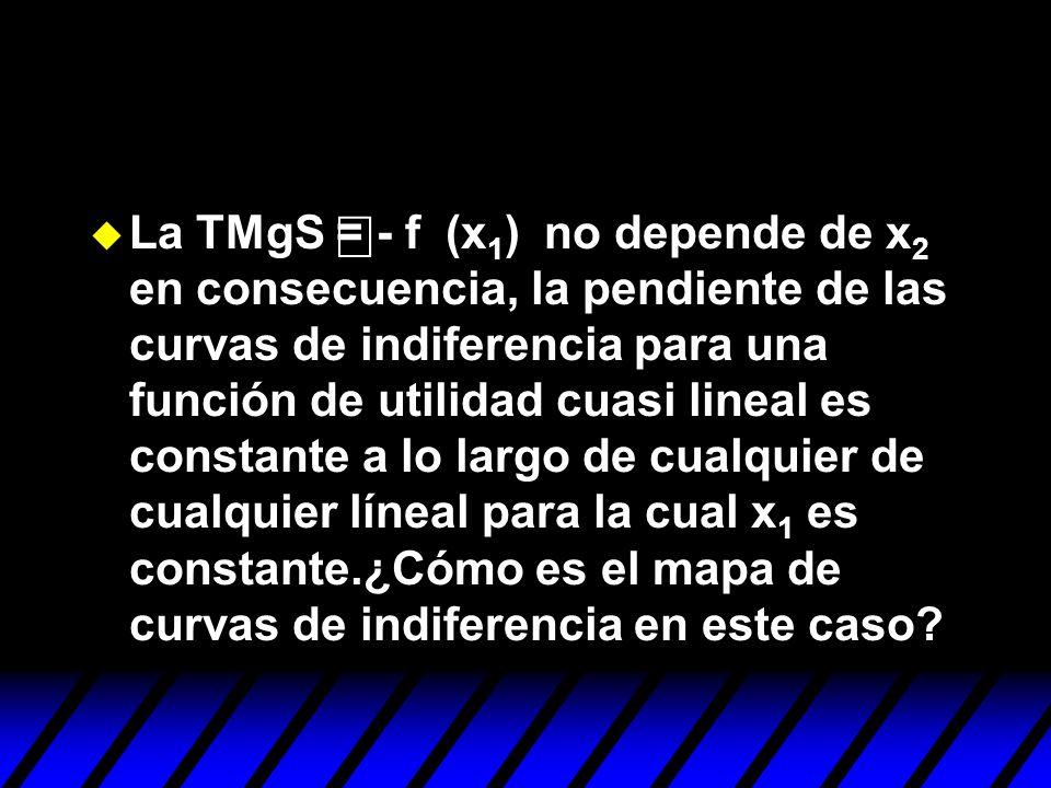 La TMgS = - f (x 1 ) no depende de x 2 en consecuencia, la pendiente de las curvas de indiferencia para una función de utilidad cuasi lineal es consta