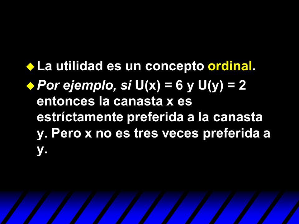 u La utilidad es un concepto ordinal. u Por ejemplo, si U(x) = 6 y U(y) = 2 entonces la canasta x es estríctamente preferida a la canasta y. Pero x no