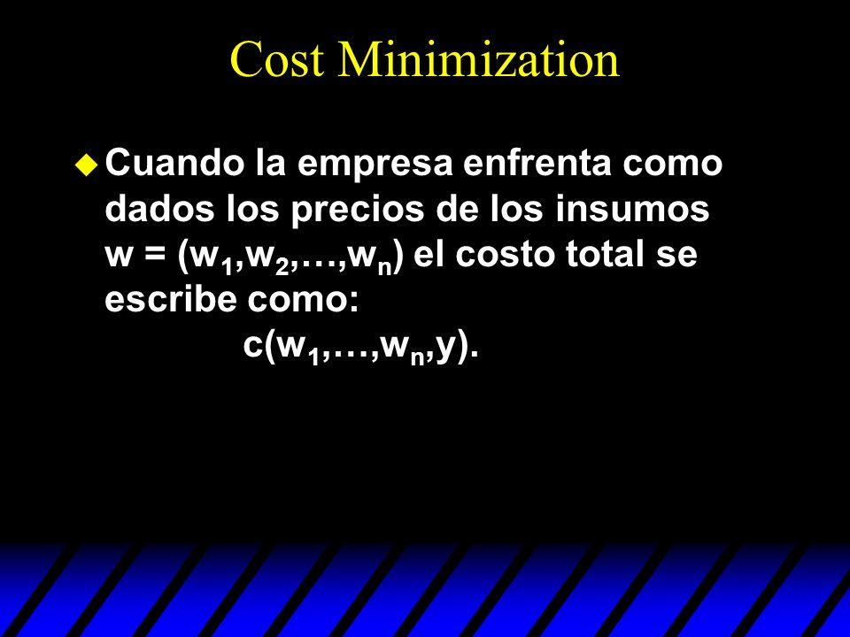 Cost Minimization u Cuando la empresa enfrenta como dados los precios de los insumos w = (w 1,w 2,…,w n ) el costo total se escribe como: c(w 1,…,w n,