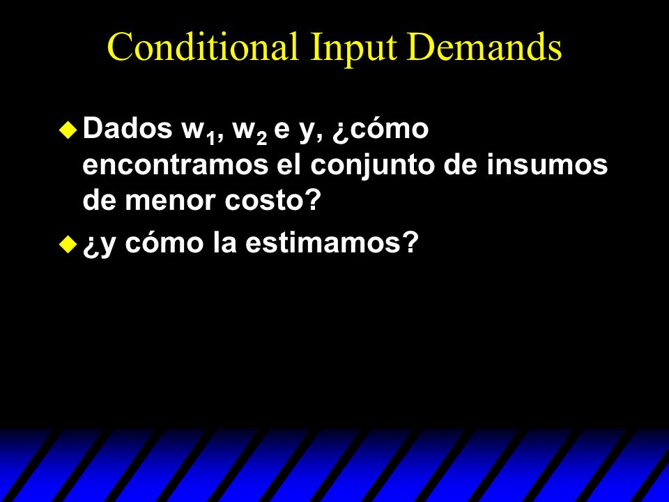 Conditional Input Demands u Dados w 1, w 2 e y, ¿cómo encontramos el conjunto de insumos de menor costo? u ¿y cómo la estimamos?