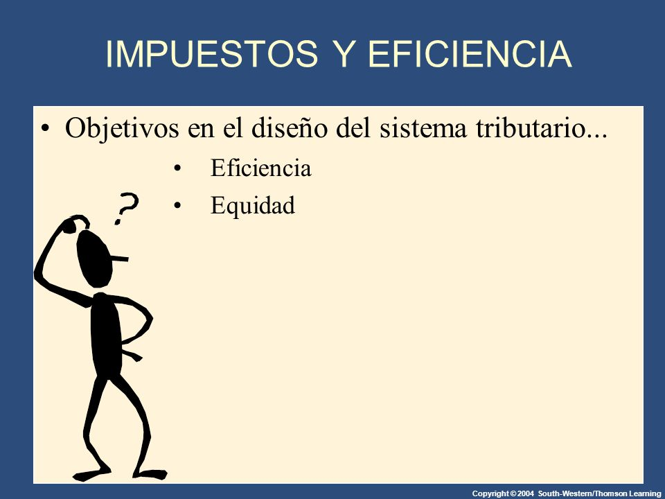Copyright © 2004 South-Western/Thomson Learning IMPUESTOS Y EFICIENCIA Objetivos en el diseño del sistema tributario...