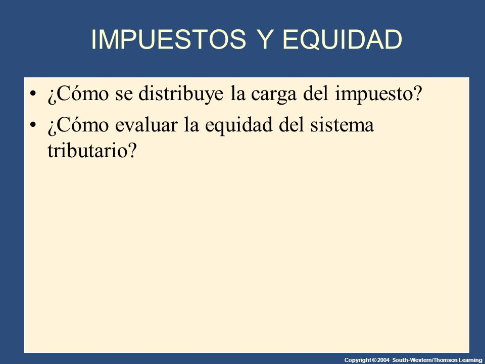Copyright © 2004 South-Western/Thomson Learning IMPUESTOS Y EQUIDAD ¿Cómo se distribuye la carga del impuesto.
